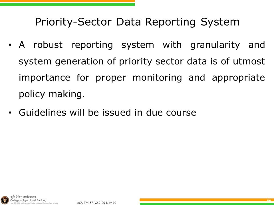 ACA-TM-37 (v2.2-20-Nov-10 ) 56 Priority-Sector Data Reporting System A robust reporting system with granularity and system generation of priority sector data is of utmost importance for proper monitoring and appropriate policy making.