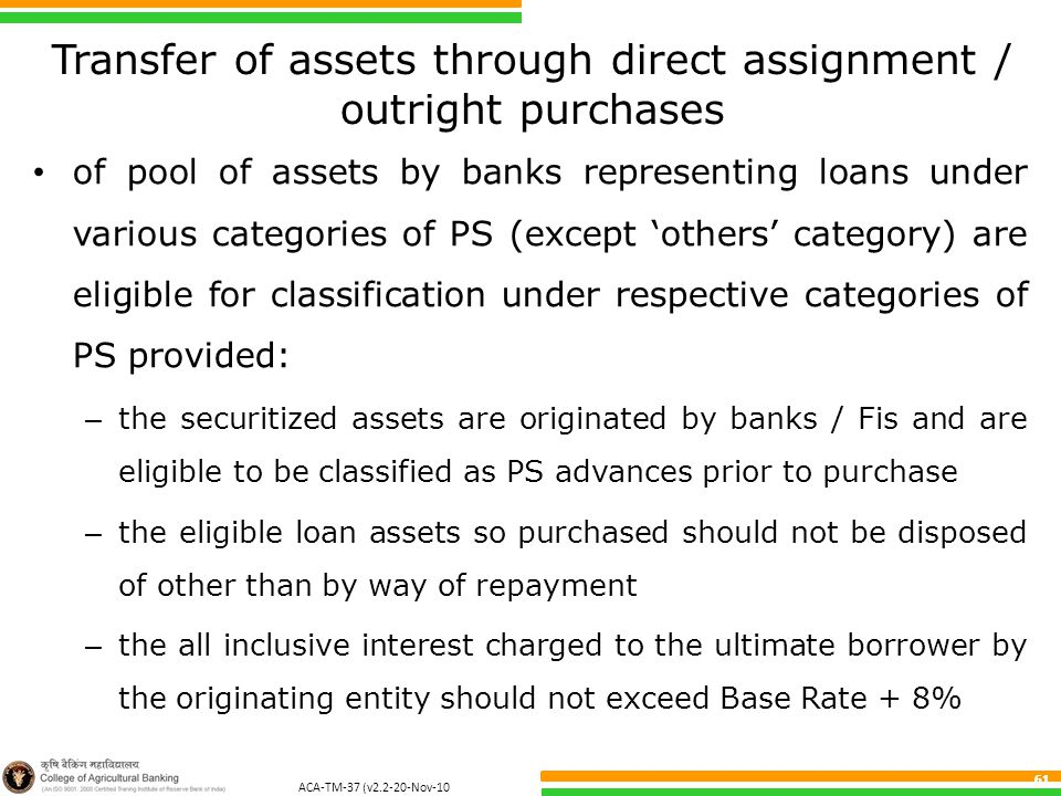 ACA-TM-37 (v2.2-20-Nov-10 ) 61 Transfer of assets through direct assignment / outright purchases of pool of assets by banks representing loans under various categories of PS (except 'others' category) are eligible for classification under respective categories of PS provided: – the securitized assets are originated by banks / Fis and are eligible to be classified as PS advances prior to purchase – the eligible loan assets so purchased should not be disposed of other than by way of repayment – the all inclusive interest charged to the ultimate borrower by the originating entity should not exceed Base Rate + 8%