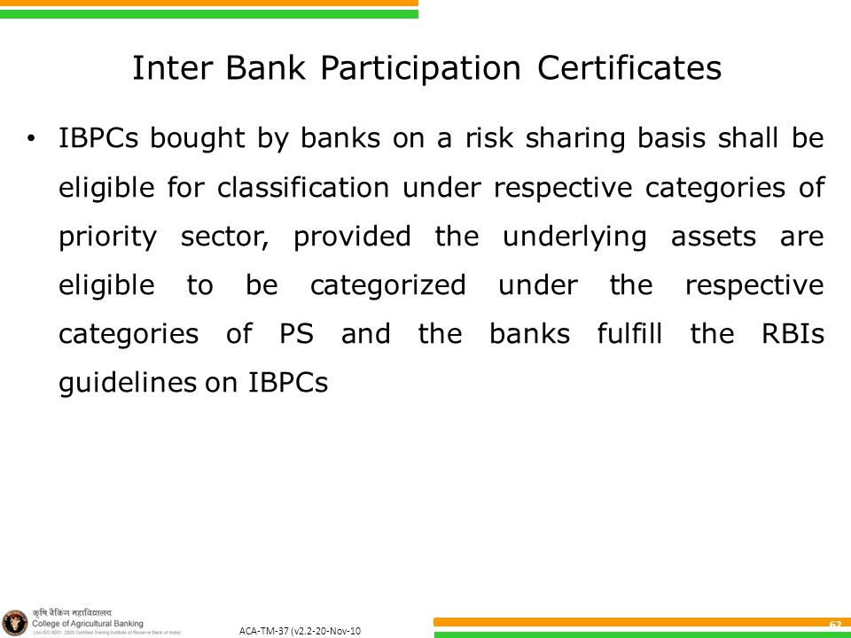 ACA-TM-37 (v2.2-20-Nov-10 ) 62 Inter Bank Participation Certificates IBPCs bought by banks on a risk sharing basis shall be eligible for classification under respective categories of priority sector, provided the underlying assets are eligible to be categorized under the respective categories of PS and the banks fulfill the RBIs guidelines on IBPCs