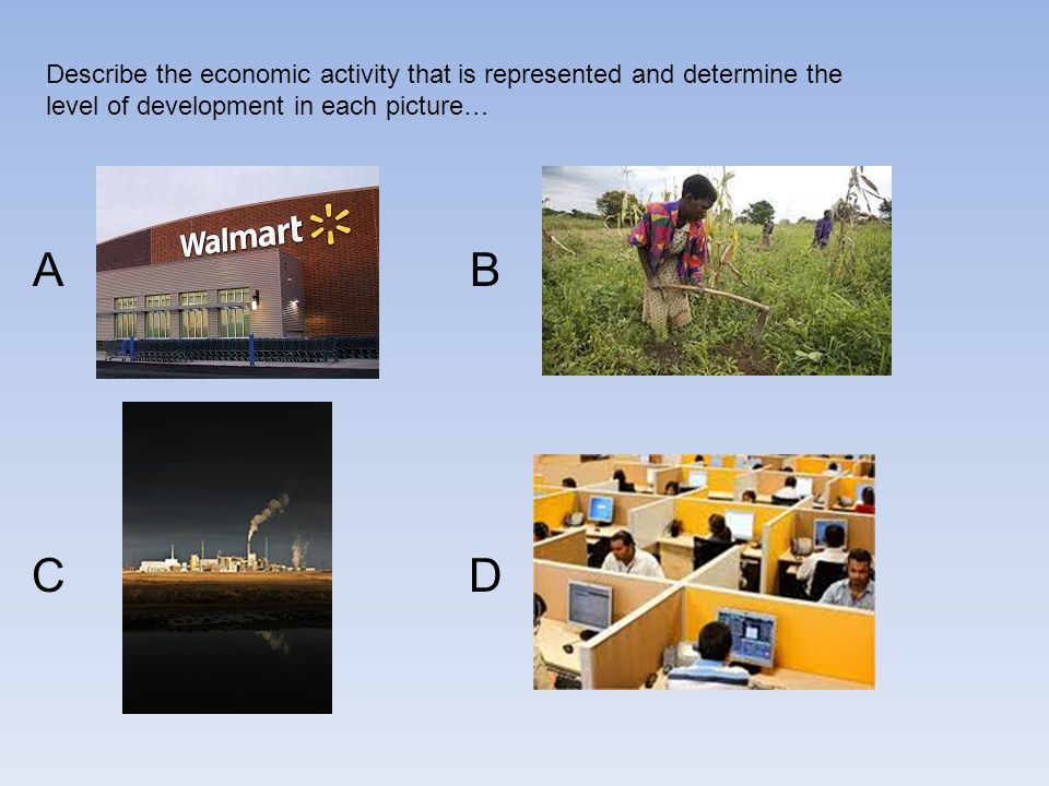 Describe the economic activity that is represented and determine the level of development in each picture… A C B D