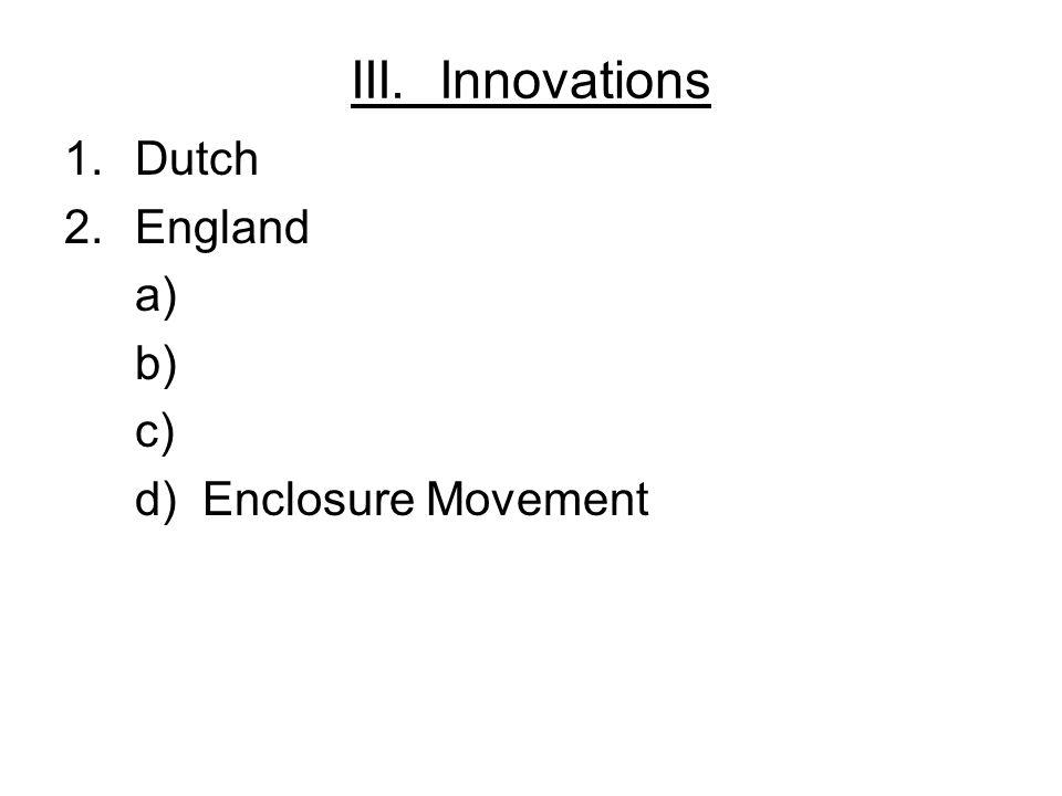 III. Innovations 1.Dutch 2.England a) b) c) d) Enclosure Movement