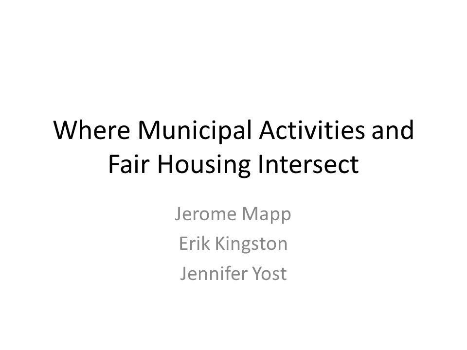 Where Municipal Activities and Fair Housing Intersect Jerome Mapp Erik Kingston Jennifer Yost