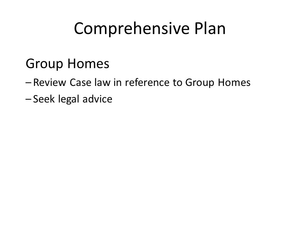 Comprehensive Plan Group Homes –Review Case law in reference to Group Homes –Seek legal advice