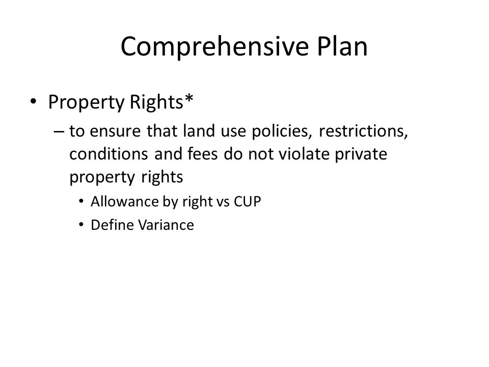 Comprehensive Plan Property Rights* – to ensure that land use policies, restrictions, conditions and fees do not violate private property rights Allowance by right vs CUP Define Variance