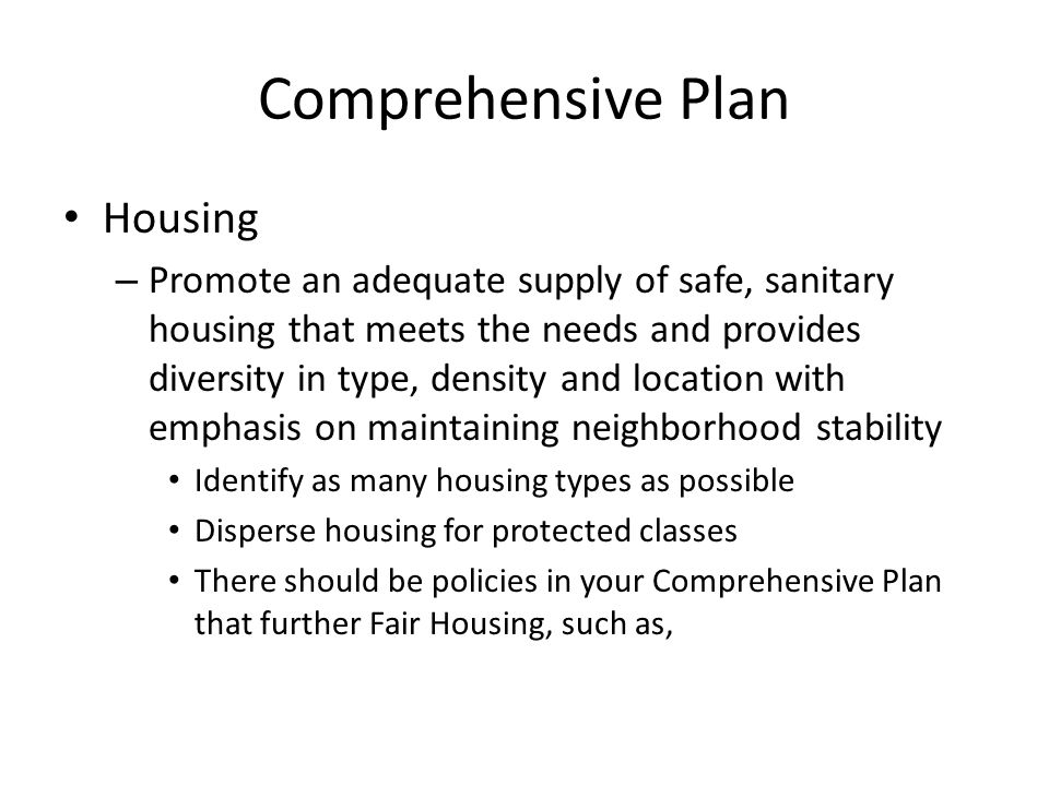 Comprehensive Plan Housing – Promote an adequate supply of safe, sanitary housing that meets the needs and provides diversity in type, density and location with emphasis on maintaining neighborhood stability Identify as many housing types as possible Disperse housing for protected classes There should be policies in your Comprehensive Plan that further Fair Housing, such as,