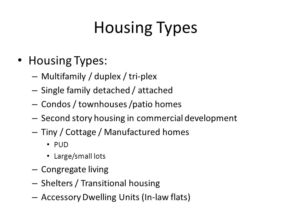 Housing Types Housing Types: – Multifamily / duplex / tri-plex – Single family detached / attached – Condos / townhouses /patio homes – Second story housing in commercial development – Tiny / Cottage / Manufactured homes PUD Large/small lots – Congregate living – Shelters / Transitional housing – Accessory Dwelling Units (In-law flats)
