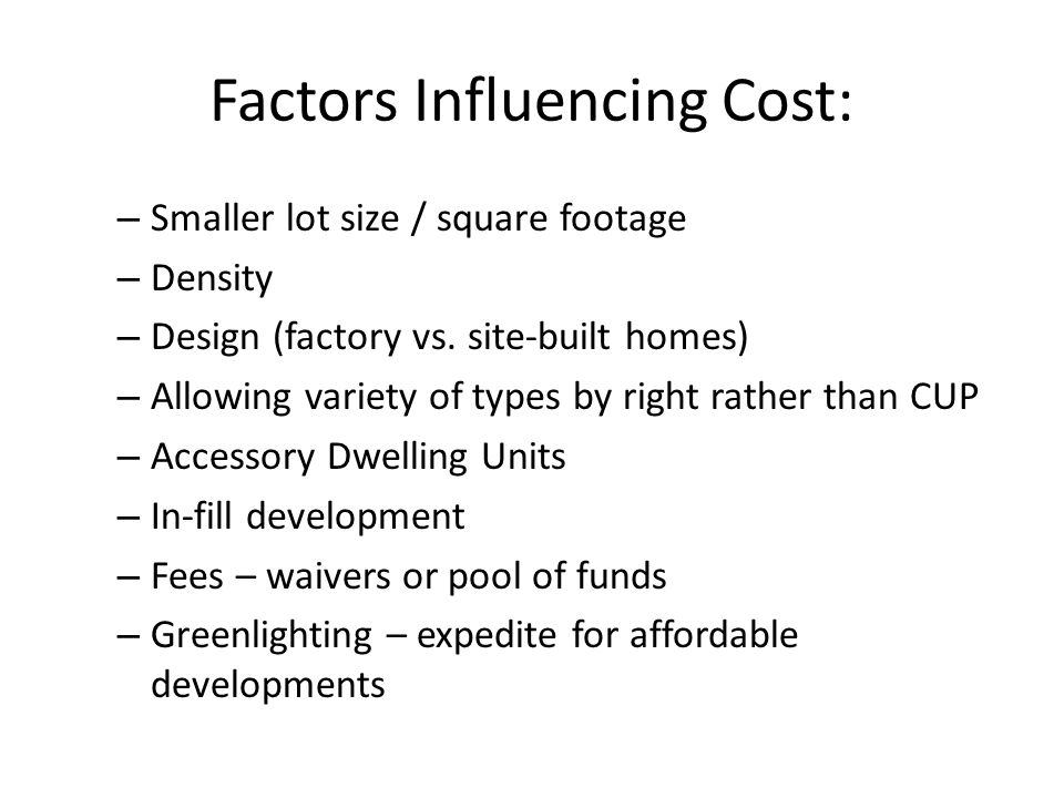 Factors Influencing Cost: – Smaller lot size / square footage – Density – Design (factory vs.