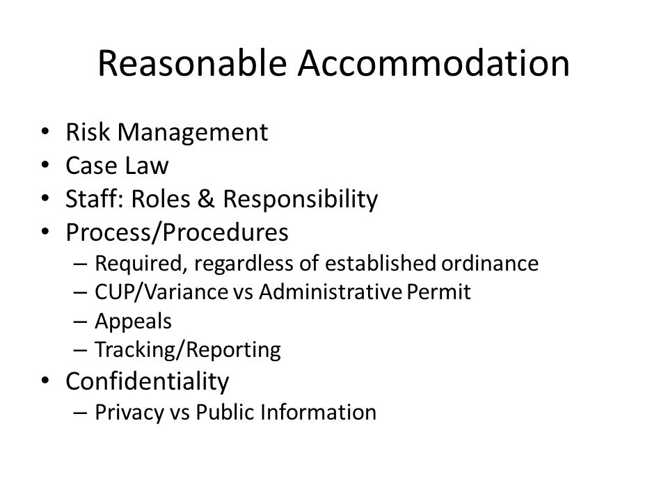 Reasonable Accommodation Risk Management Case Law Staff: Roles & Responsibility Process/Procedures – Required, regardless of established ordinance – CUP/Variance vs Administrative Permit – Appeals – Tracking/Reporting Confidentiality – Privacy vs Public Information
