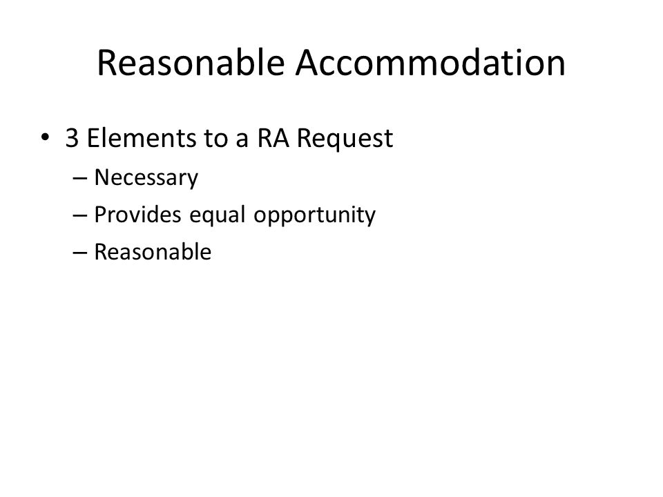 Reasonable Accommodation 3 Elements to a RA Request – Necessary – Provides equal opportunity – Reasonable