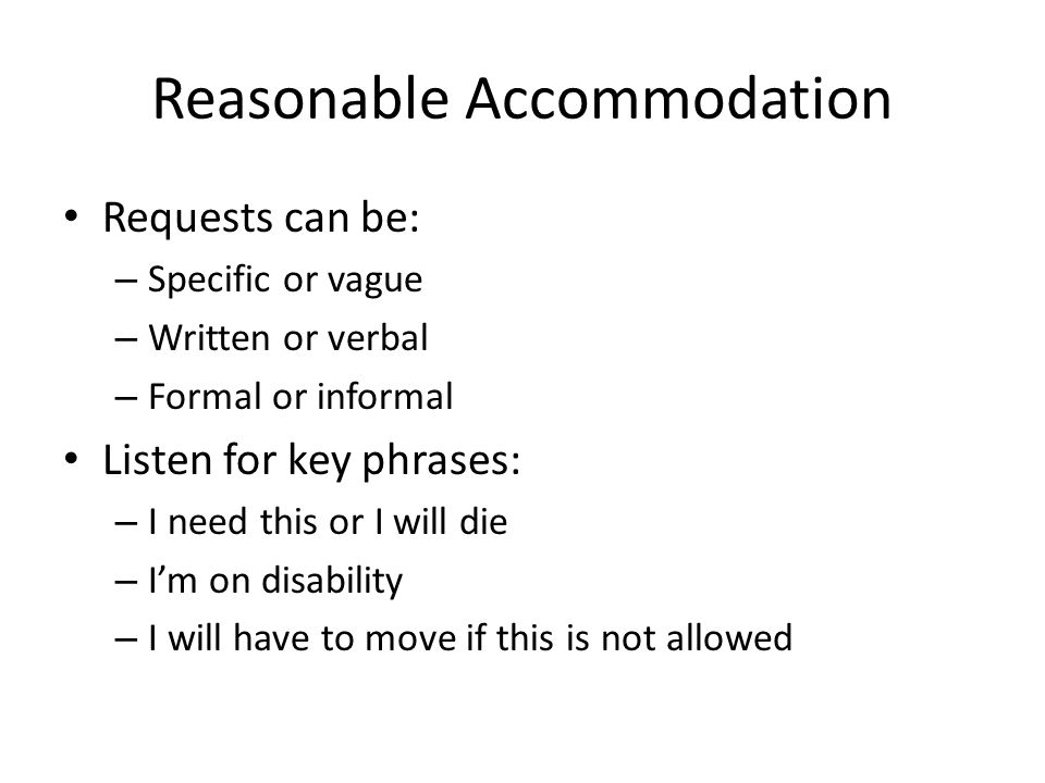 Reasonable Accommodation Requests can be: – Specific or vague – Written or verbal – Formal or informal Listen for key phrases: – I need this or I will die – I'm on disability – I will have to move if this is not allowed