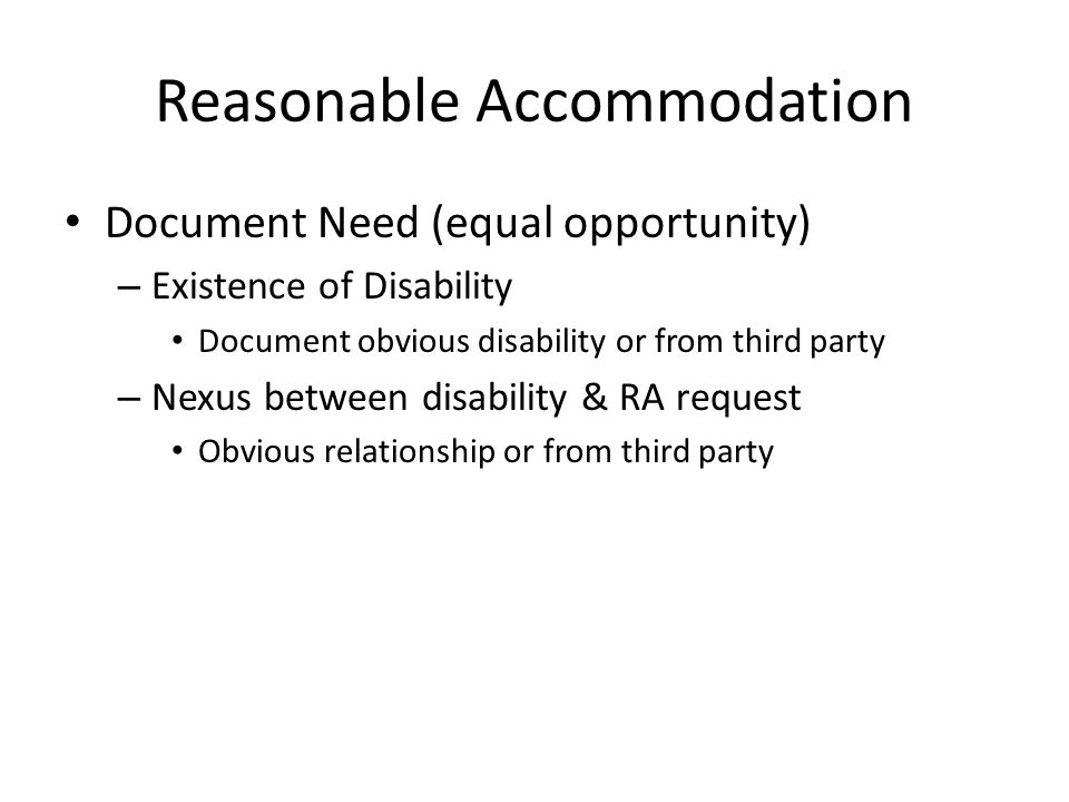Reasonable Accommodation Document Need (equal opportunity) – Existence of Disability Document obvious disability or from third party – Nexus between disability & RA request Obvious relationship or from third party