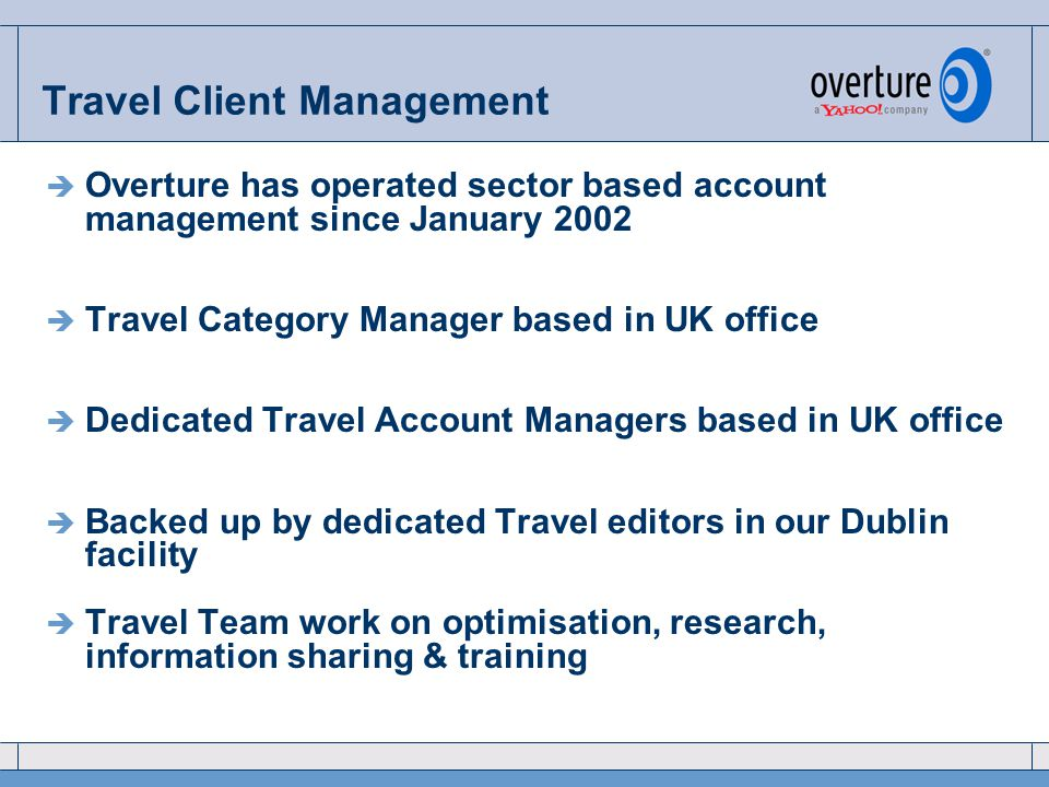 Travel Client Management  Overture has operated sector based account management since January 2002  Travel Category Manager based in UK office  Dedicated Travel Account Managers based in UK office  Backed up by dedicated Travel editors in our Dublin facility  Travel Team work on optimisation, research, information sharing & training