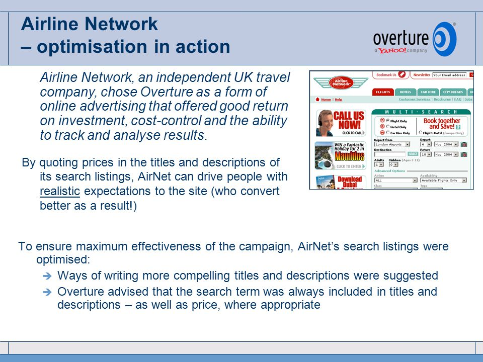 Airline Network – optimisation in action To ensure maximum effectiveness of the campaign, AirNet's search listings were optimised:  Ways of writing more compelling titles and descriptions were suggested  Overture advised that the search term was always included in titles and descriptions – as well as price, where appropriate Airline Network, an independent UK travel company, chose Overture as a form of online advertising that offered good return on investment, cost-control and the ability to track and analyse results.