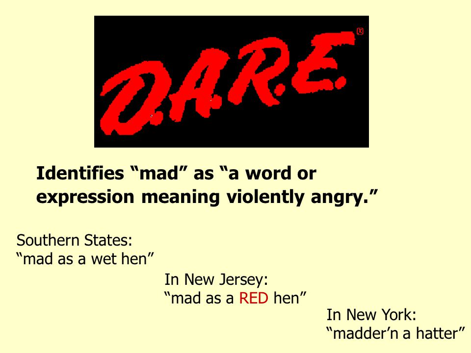 Identifies mad as a word or expression meaning violently angry. Southern States: mad as a wet hen In New Jersey: mad as a RED hen In New York: madder'n a hatter