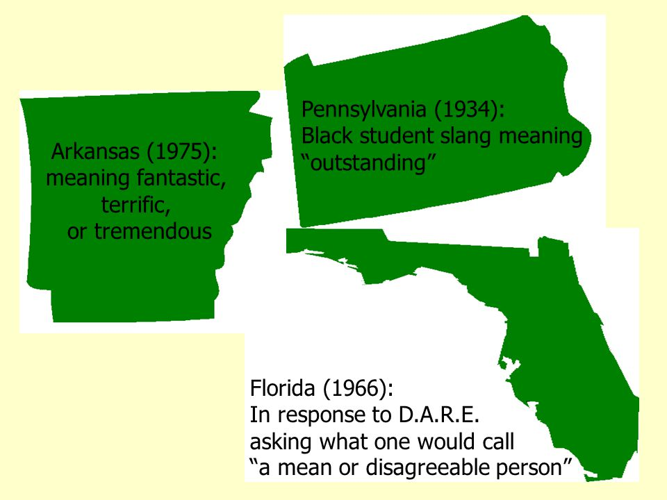 Arkansas (1975): meaning fantastic, terrific, or tremendous Florida (1966): In response to D.A.R.E.