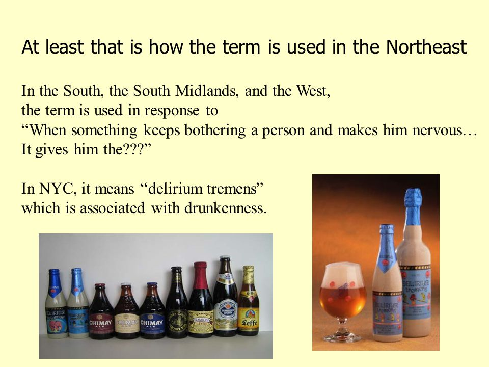 At least that is how the term is used in the Northeast In the South, the South Midlands, and the West, the term is used in response to When something keeps bothering a person and makes him nervous… It gives him the??? In NYC, it means delirium tremens which is associated with drunkenness.