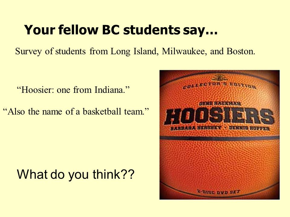 Your fellow BC students say… Hoosier: one from Indiana. Also the name of a basketball team. Survey of students from Long Island, Milwaukee, and Boston.