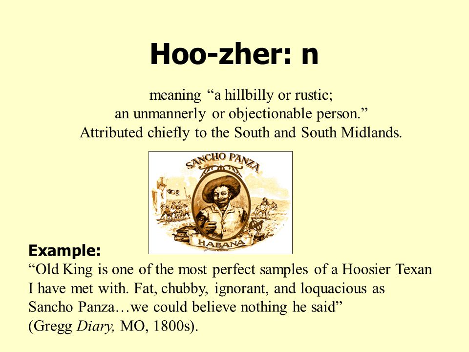 Hoo-zher: n meaning a hillbilly or rustic; an unmannerly or objectionable person. Attributed chiefly to the South and South Midlands.