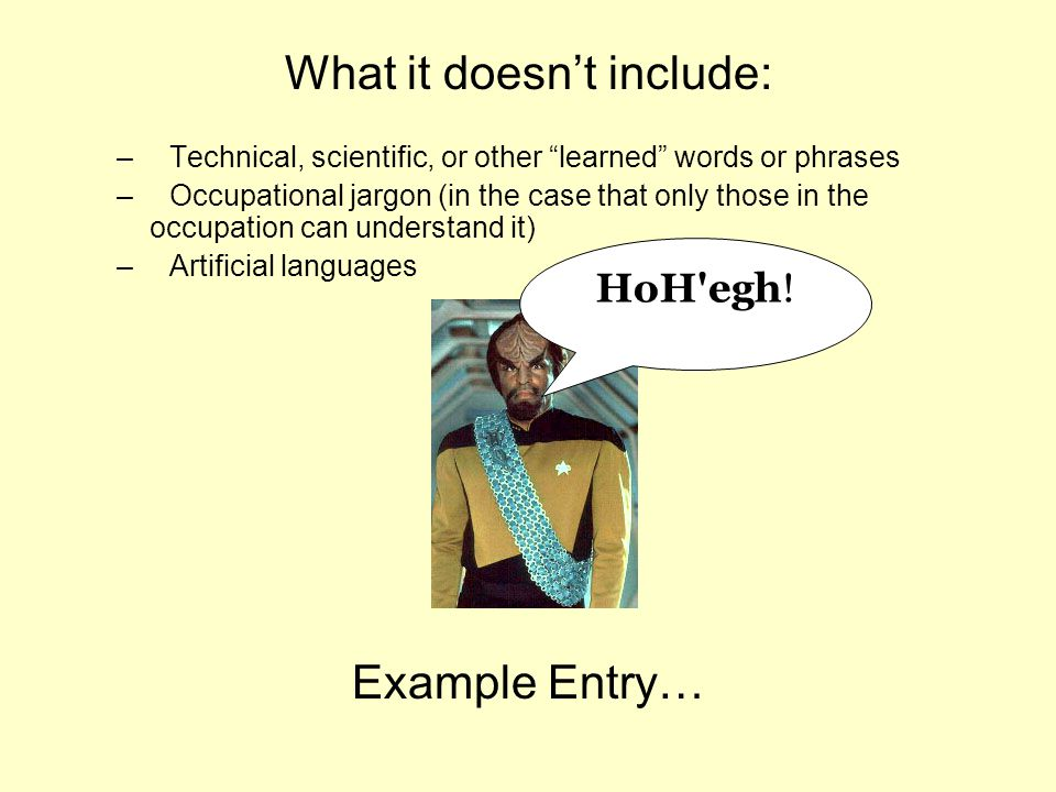 What it doesn't include: –Technical, scientific, or other learned words or phrases –Occupational jargon (in the case that only those in the occupation can understand it) –Artificial languages Example Entry… HoH egh!