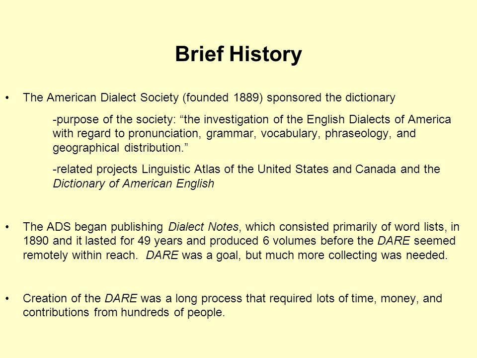 Brief History The American Dialect Society (founded 1889) sponsored the dictionary -purpose of the society: the investigation of the English Dialects of America with regard to pronunciation, grammar, vocabulary, phraseology, and geographical distribution. -related projects Linguistic Atlas of the United States and Canada and the Dictionary of American English The ADS began publishing Dialect Notes, which consisted primarily of word lists, in 1890 and it lasted for 49 years and produced 6 volumes before the DARE seemed remotely within reach.