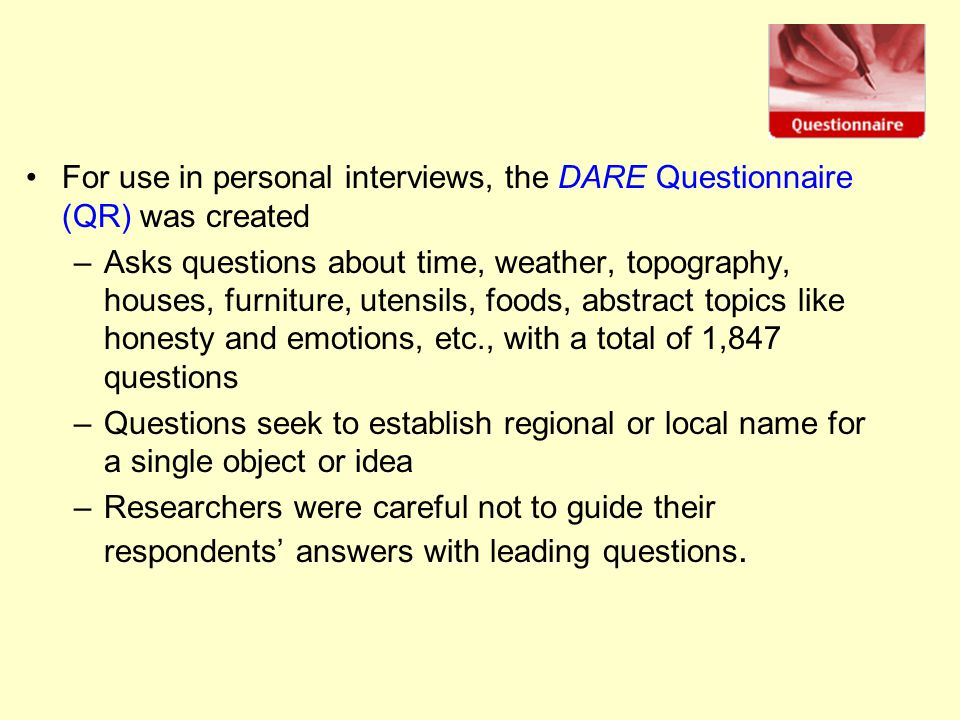 For use in personal interviews, the DARE Questionnaire (QR) was created –Asks questions about time, weather, topography, houses, furniture, utensils, foods, abstract topics like honesty and emotions, etc., with a total of 1,847 questions –Questions seek to establish regional or local name for a single object or idea –Researchers were careful not to guide their respondents' answers with leading questions.