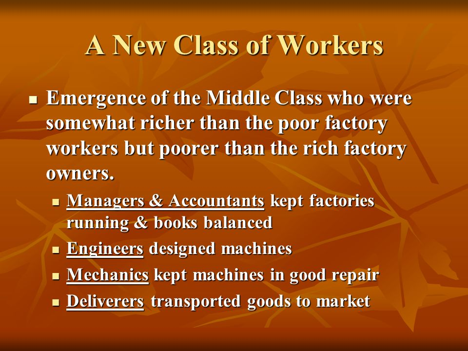 A New Class of Workers Emergence of the Middle Class who were somewhat richer than the poor factory workers but poorer than the rich factory owners. E