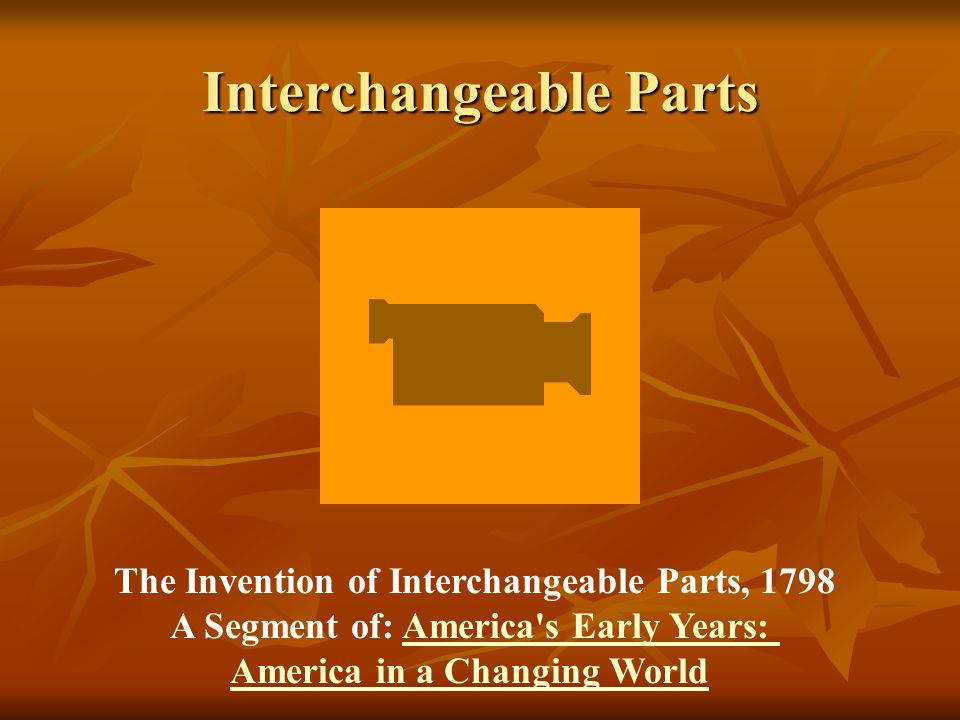 Interchangeable Parts The Invention of Interchangeable Parts, 1798 A Segment of: America's Early Years:America's Early Years: America in a Changing Wo