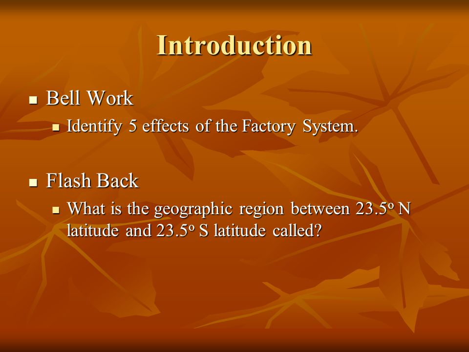 Introduction Bell Work Bell Work Identify 5 effects of the Factory System. Identify 5 effects of the Factory System. Flash Back Flash Back What is the