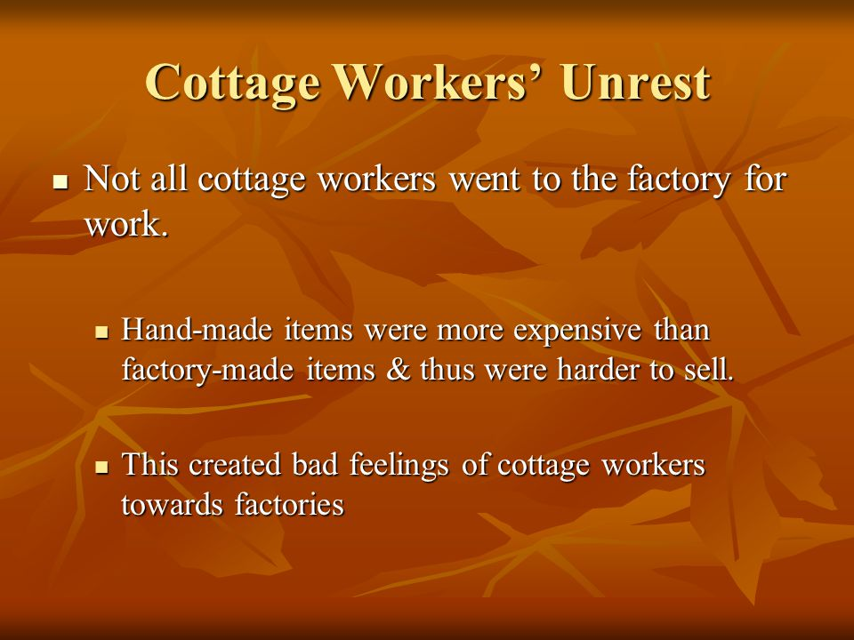 Cottage Workers' Unrest Not all cottage workers went to the factory for work. Not all cottage workers went to the factory for work. Hand-made items we