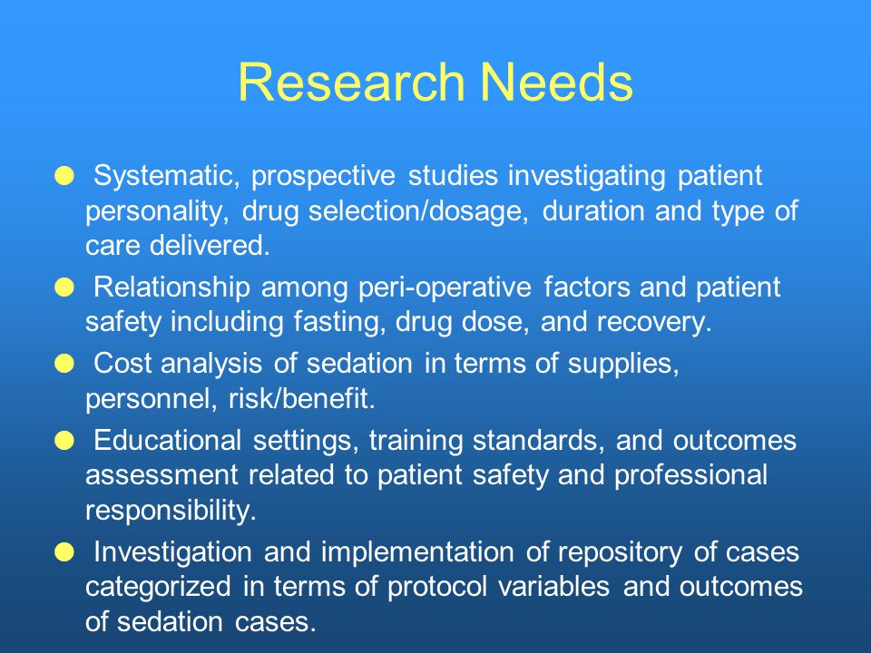 Research Needs  Systematic, prospective studies investigating patient personality, drug selection/dosage, duration and type of care delivered.