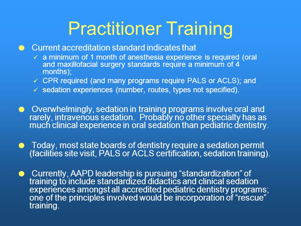 Practitioner Training  Current accreditation standard indicates that a minimum of 1 month of anesthesia experience is required (oral and maxillofacial surgery standards require a minimum of 4 months); CPR required (and many programs require PALS or ACLS); and sedation experiences (number, routes, types not specified).