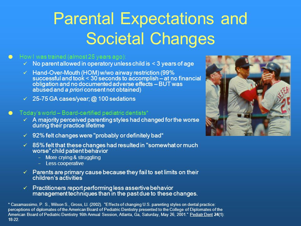 Parental Expectations and Societal Changes  How I was trained (almost 25 years ago): No parent allowed in operatory unless child is < 3 years of age Hand-Over-Mouth (HOM) w/wo airway restriction (99% successful and took < 30 seconds to accomplish – at no financial obligation and no documented adverse effects – BUT was abused and a priori consent not obtained) 25-75 GA cases/year; @ 100 sedations  Today's world – Board-certified pediatric dentists* A majority perceived parenting styles had changed for the worse during their practice lifetime 92% felt changes were probably or definitely bad 85% felt that these changes had resulted in somewhat or much worse child patient behavior − More crying & struggling − Less cooperative Parents are primary cause because they fail to set limits on their children's activities Practitioners report performing less assertive behavior management techniques than in the past due to these changes.