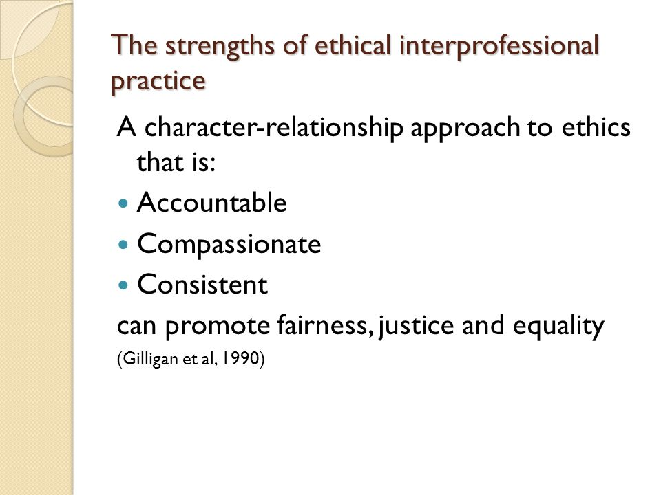 The strengths of ethical interprofessional practice A character-relationship approach to ethics that is: Accountable Compassionate Consistent can promote fairness, justice and equality (Gilligan et al, 1990)