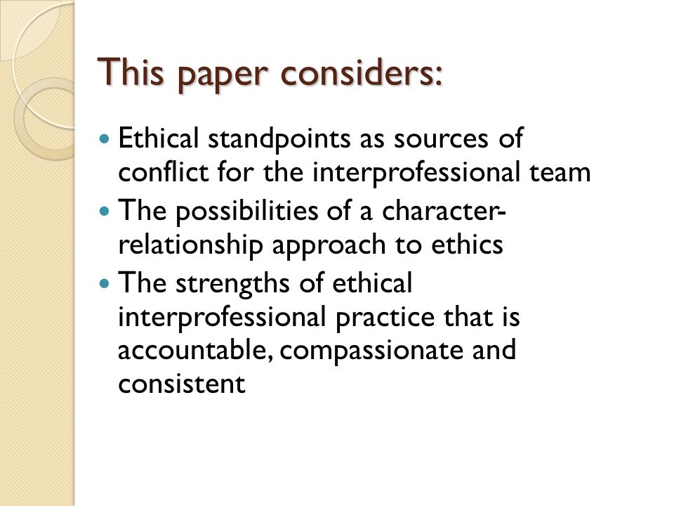 This paper considers: Ethical standpoints as sources of conflict for the interprofessional team The possibilities of a character- relationship approach to ethics The strengths of ethical interprofessional practice that is accountable, compassionate and consistent