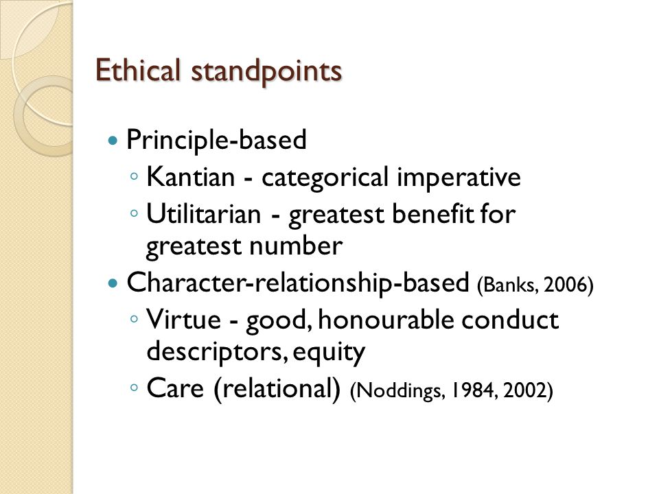 Ethical standpoints Principle-based ◦ Kantian - categorical imperative ◦ Utilitarian - greatest benefit for greatest number Character-relationship-based (Banks, 2006) ◦ Virtue - good, honourable conduct descriptors, equity ◦ Care (relational) (Noddings, 1984, 2002)