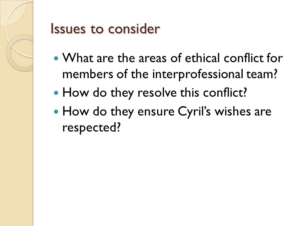 Issues to consider What are the areas of ethical conflict for members of the interprofessional team.