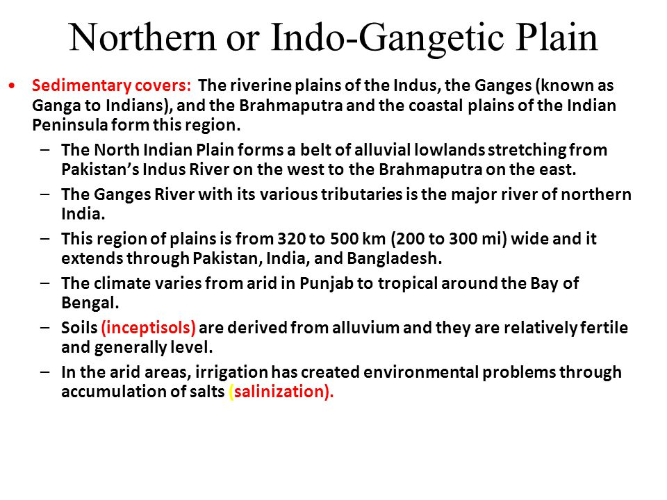 Indo-Gangetic Plain Densely populated region Centers of Maurya(300BC), Gupta (4 th Century Ad) Mughal ( 1526-1707) and the British Empire (1757-1947) Major Urban Centers in South Asia Lahore, Delhi, Banaras, Calcutta and Dacca Agricultural Heartland of India, Pakistan, Bangladesh.