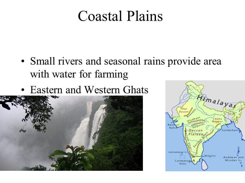Coastal Plains Small rivers and seasonal rains provide area with water for farming Eastern and Western Ghats