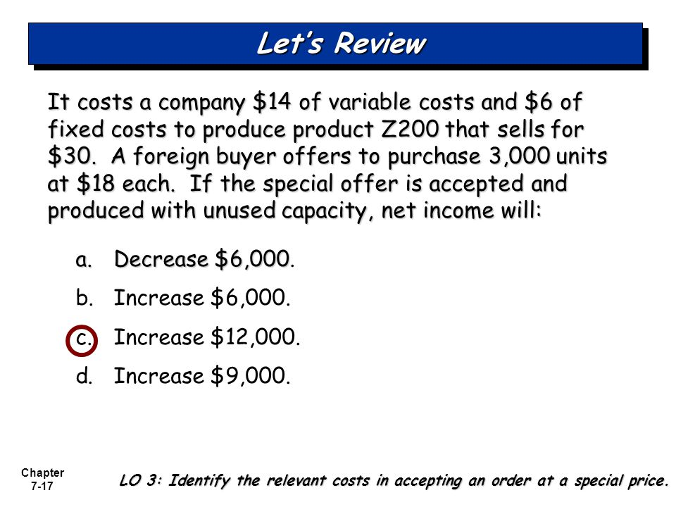 Chapter 7-17 It costs a company $14 of variable costs and $6 of fixed costs to produce product Z200 that sells for $30. A foreign buyer offers to purc