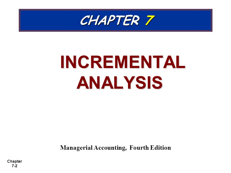 Chapter 7-2 CHAPTER 7 INCREMENTAL ANALYSIS INCREMENTAL ANALYSIS Managerial Accounting, Fourth Edition