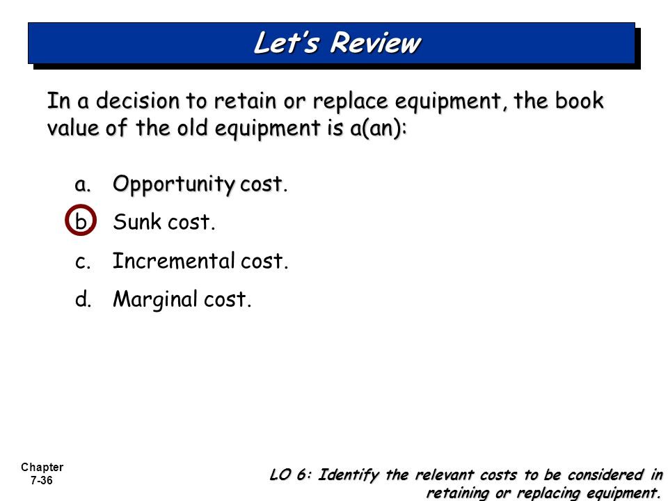 Chapter 7-36 In a decision to retain or replace equipment, the book value of the old equipment is a(an): a.Opportunity cost a.Opportunity cost. b. Sun