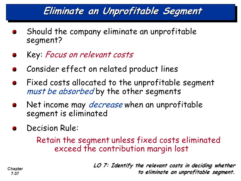 Chapter 7-37 Eliminate an Unprofitable Segment Should the company eliminate an unprofitable segment? Key: Focus on relevant costs Consider effect on r