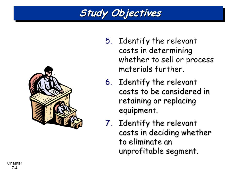 Chapter 7-4 Study Objectives 5. 5.Identify the relevant costs in determining whether to sell or process materials further. 6.Identify the relevant cos