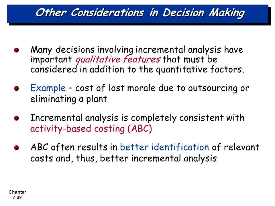 Chapter 7-42 Other Considerations in Decision Making Many decisions involving incremental analysis have important qualitative features that must be co