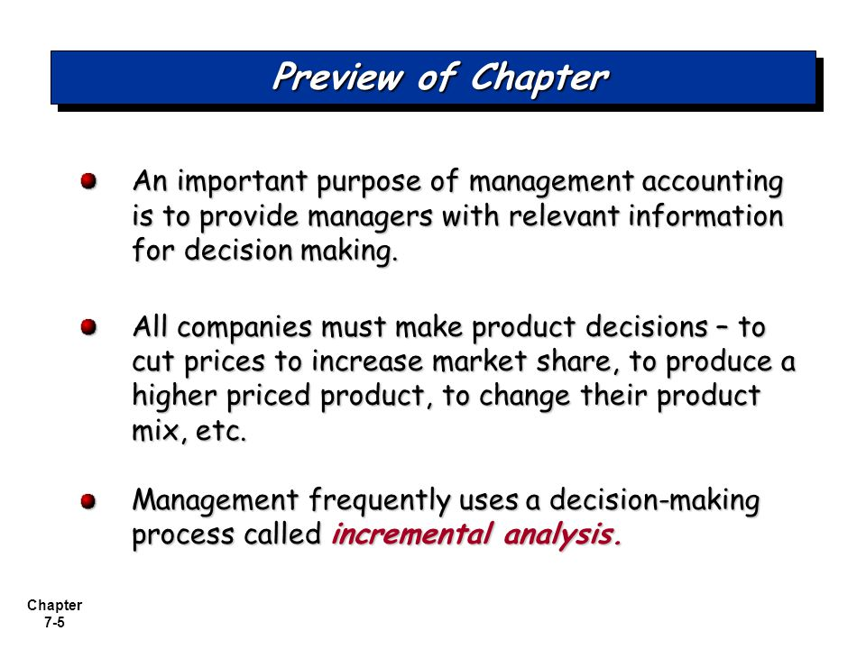 Chapter 7-5 Preview of Chapter An important purpose of management accounting is to provide managers with relevant information for decision making. All