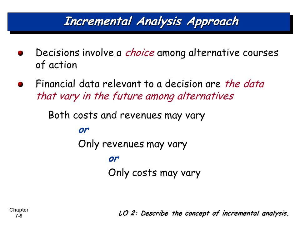 Chapter 7-40 Eliminate an Unprofitable Segment - Example Incremental analysis of Champ provides the same results: Decision: Do not eliminate Champ LO 7: Identify the relevant costs in deciding whether to eliminate an unprofitable segment.