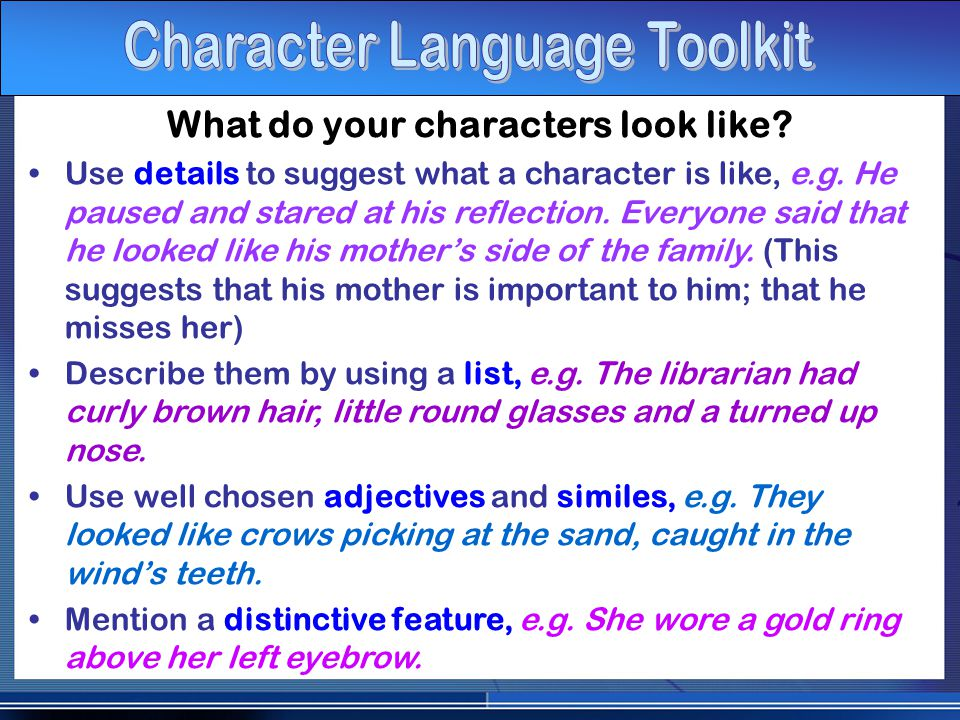 What do your characters look like. Use details to suggest what a character is like, e.g.