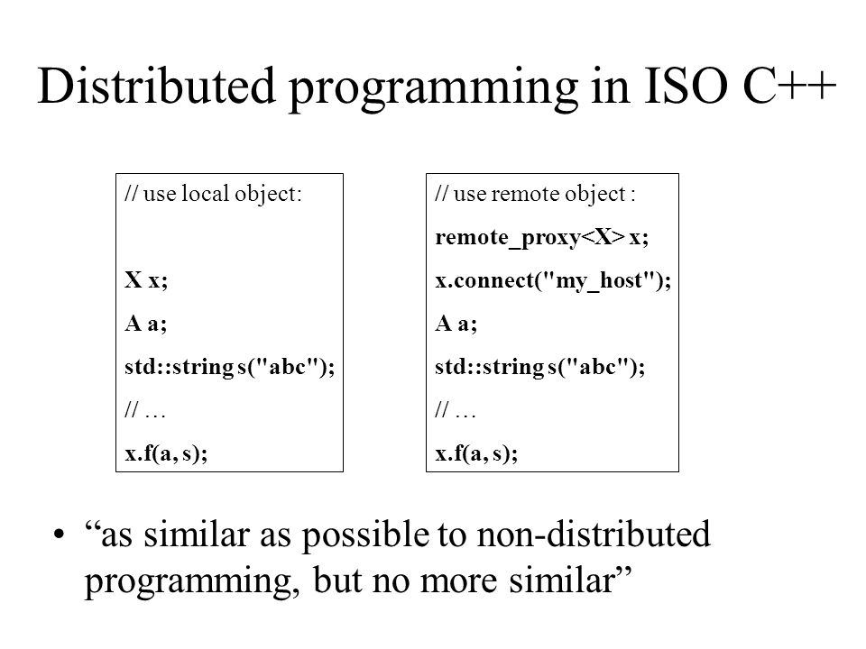 "Distributed programming in ISO C++ ""as similar as possible to non-distributed programming, but no more similar"" // use local object: X x; A a; std::st"