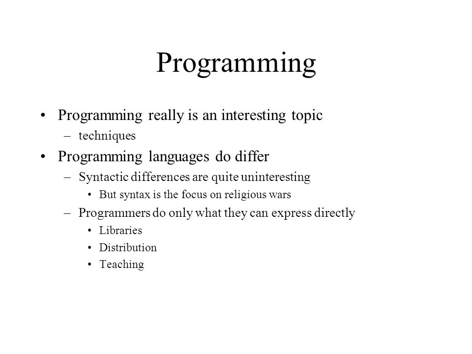 Programming Programming really is an interesting topic –techniques Programming languages do differ –Syntactic differences are quite uninteresting But