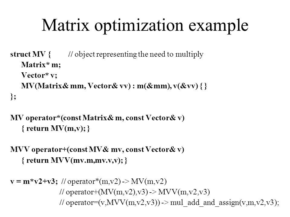 Matrix optimization example struct MV {// object representing the need to multiply Matrix* m; Vector* v; MV(Matrix& mm, Vector& vv) : m(&mm), v(&vv) { } }; MV operator*(const Matrix& m, const Vector& v) { return MV(m,v); } MVV operator+(const MV& mv, const Vector& v) { return MVV(mv.m,mv.v,v); } v = m*v2+v3; // operator*(m,v2) -> MV(m,v2) // operator+(MV(m,v2),v3) -> MVV(m,v2,v3) // operator=(v,MVV(m,v2,v3)) -> mul_add_and_assign(v,m,v2,v3);